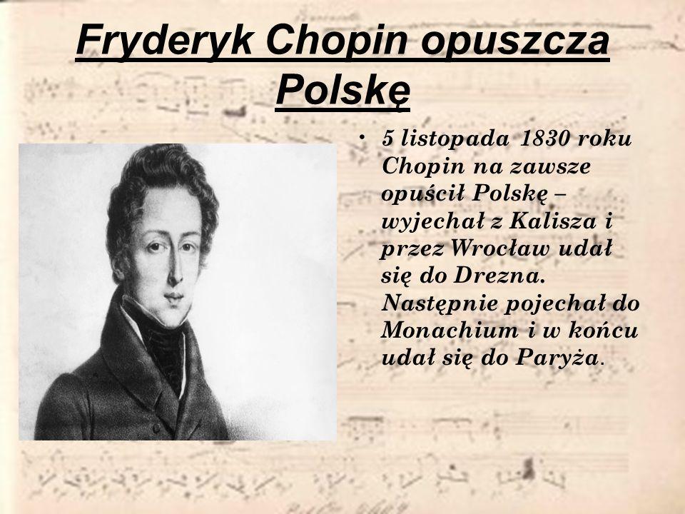 Fryderyk Chopin opuszcza Polskę 5 listopada 1830 roku Chopin na zawsze opuścił Polskę – wyjechał z Kalisza i przez Wrocław udał się do Drezna. Następn