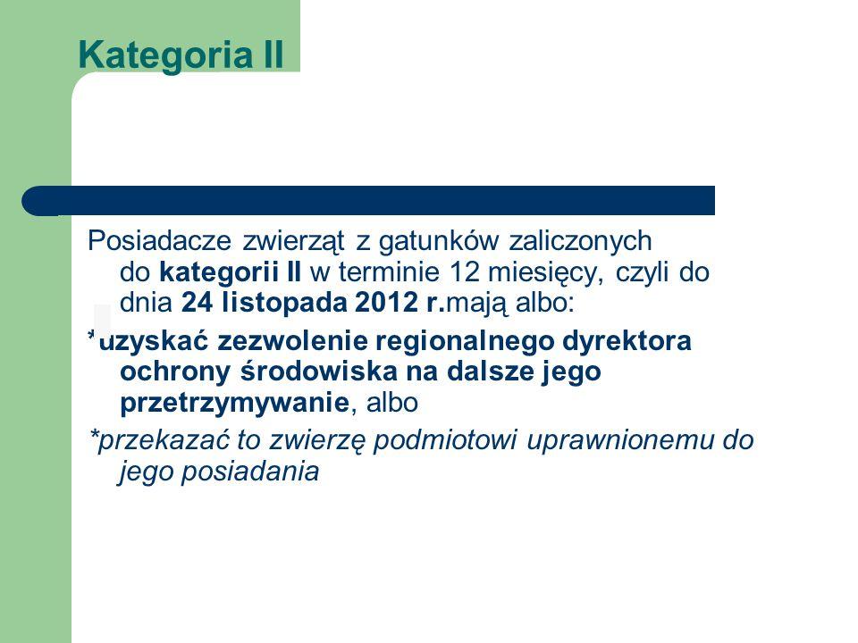 Kategoria II Posiadacze zwierząt z gatunków zaliczonych do kategorii II w terminie 12 miesięcy, czyli do dnia 24 listopada 2012 r.mają albo: *uzyskać zezwolenie regionalnego dyrektora ochrony środowiska na dalsze jego przetrzymywanie, albo *przekazać to zwierzę podmiotowi uprawnionemu do jego posiadania