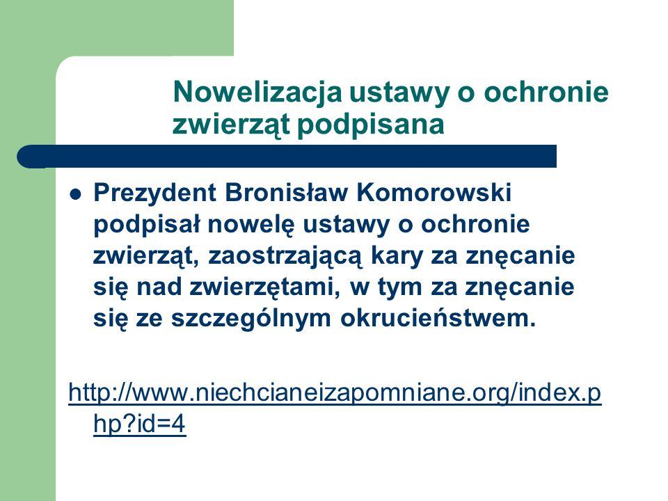 Nowelizacja ustawy o ochronie zwierząt podpisana Prezydent Bronisław Komorowski podpisał nowelę ustawy o ochronie zwierząt, zaostrzającą kary za znęcanie się nad zwierzętami, w tym za znęcanie się ze szczególnym okrucieństwem.
