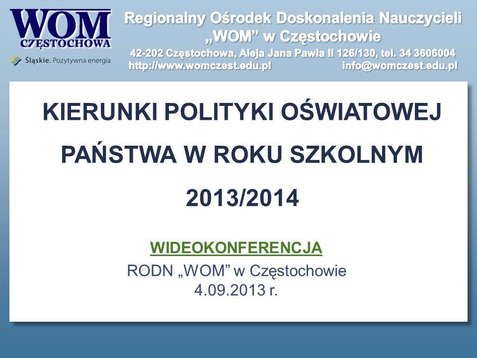 KIERUNKI POLITYKI OŚWIATOWEJ PAŃSTWA W ROKU SZKOLNYM 2013/2014 WIDEOKONFERENCJA RODN WOM w Częstochowie 4.09.2013 r.