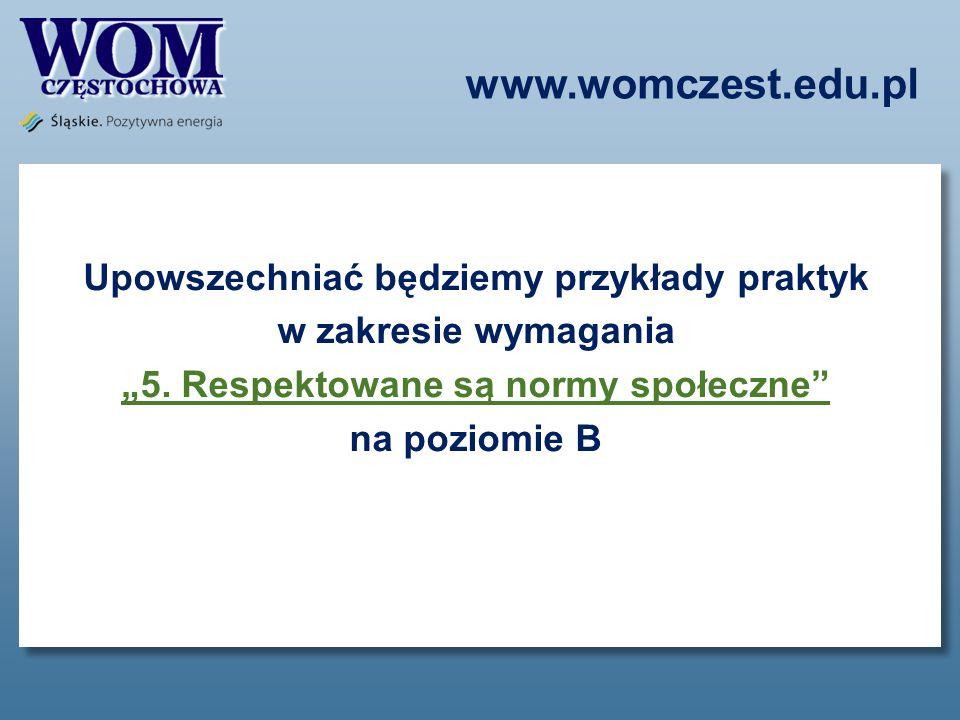 www.womczest.edu.pl Upowszechniać będziemy przykłady praktyk w zakresie wymagania 5. Respektowane są normy społeczne na poziomie B