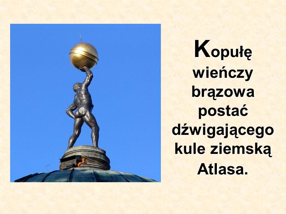 K opułę wieńczy brązowa postać dźwigającego kule ziemską Atlasa.