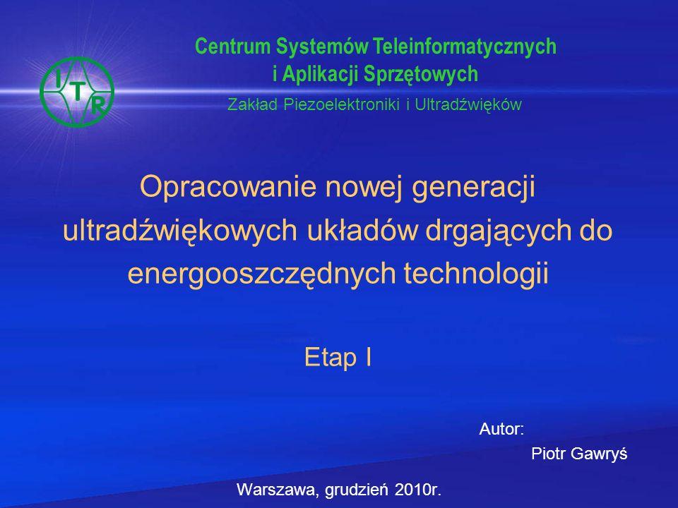 Konfiguracja Parametry Przetwornik +sonotroda Przetwornik +koncentrator Przetwornik +koncentrator +sonotroda (UD) UD w reaktorze pustym UD w reaktorze wypełnionym wodą Fs [kHz] 19,90619,89919,955 19,95419,923 19,966 Fp [kHz] 20,90720,11820,075 19,970 20,040 R1 [Ω] 11,316,716,2 27,841,4 288 F [Hz] 10012191201214774 Badanie reaktora ultradźwiękowego Opracowanie nowej generacji ultradźwiękowych układów drgających do energooszczędnych technologii Tabela : Zestawienie wyników pomiaru wybranych parametrów dla poszczególnych elementów układu drgającego