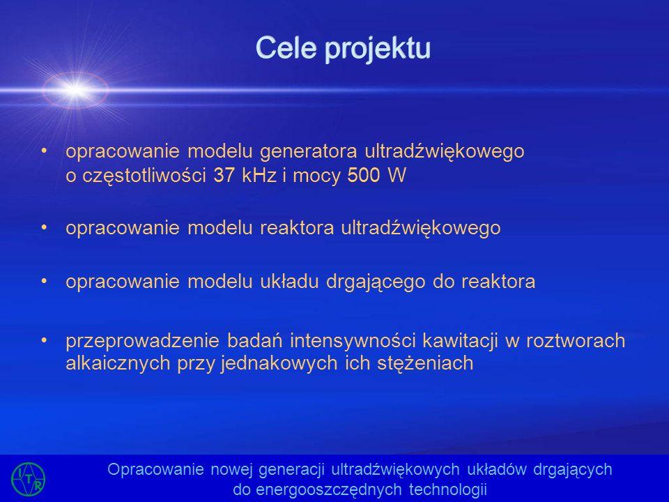 Cele projektu opracowanie modelu generatora ultradźwiękowego o częstotliwości 37 kHz i mocy 500 W opracowanie modelu reaktora ultradźwiękowego opracow