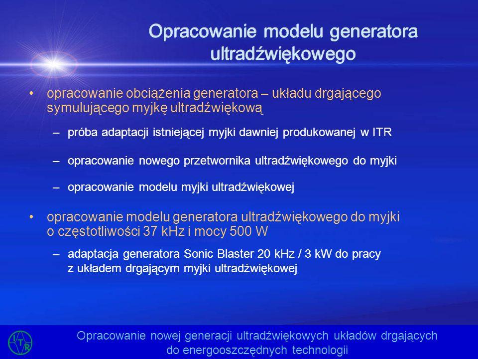 Opracowanie modelu generatora ultradźwiękowego opracowanie obciążenia generatora – układu drgającego symulującego myjkę ultradźwiękową –próba adaptacj