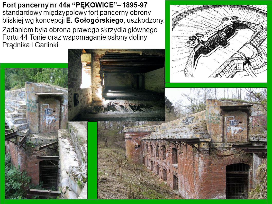 Fort pancerny nr 44a PĘKOWICE– 1895-97 standardowy międzypolowy fort pancerny obrony bliskiej wg koncepcji E. Gołogórskiego; uszkodzony. Zadaniem była