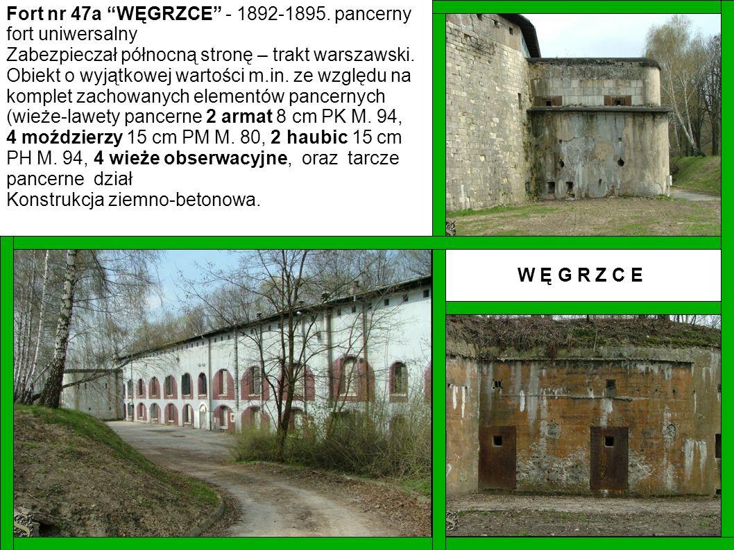 Fort nr 47a WĘGRZCE - 1892-1895. pancerny fort uniwersalny Zabezpieczał północną stronę – trakt warszawski. Obiekt o wyjątkowej wartości m.in. ze wzgl