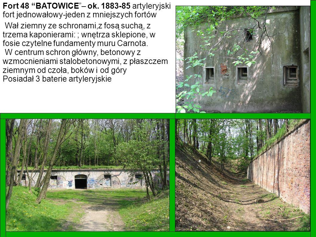 Fort 48 BATOWICE– ok. 1883-85 artyleryjski fort jednowałowy-jeden z mniejszych fortów Wał ziemny ze schronami,z fosą suchą, z trzema kaponierami: ; wn