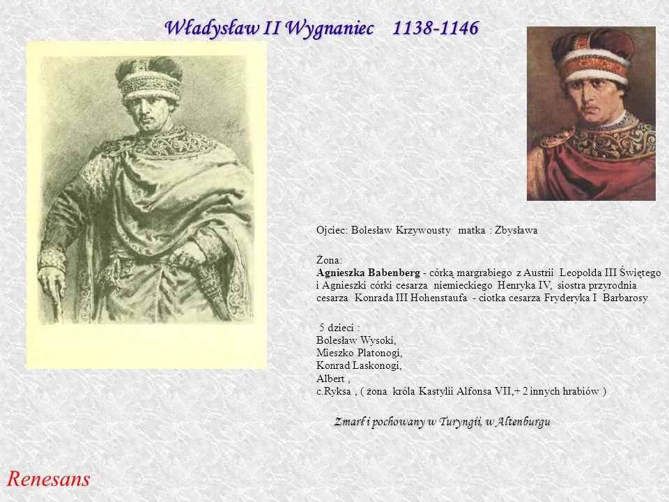 Władysław II Wygnaniec 1138-1146 Ojciec: Bolesław Krzywousty matka : Zbysława Żona: Agnieszka Babenberg - córką margrabiego z Austrii Leopolda III Świ