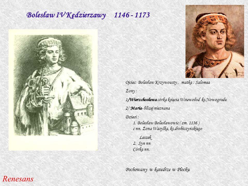 Bolesław IV Kędzierzawy 1146 - 1173 Ojciec: Bolesław Krzywousty, matka : Salomea Żony : 1/Wierzchosława córka księcia Wsiewołod ks.Nowogrodu 2/ Maria-