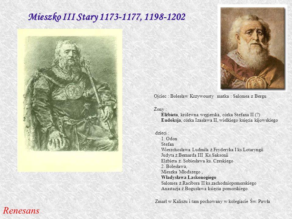 Mieszko III Stary 1173-1177, 1198-1202 Ojciec : Bolesław Krzywousty matka : Salomea z Bergu Żony : Elżbieta, królewna węgierska, córka Stefana II (?)