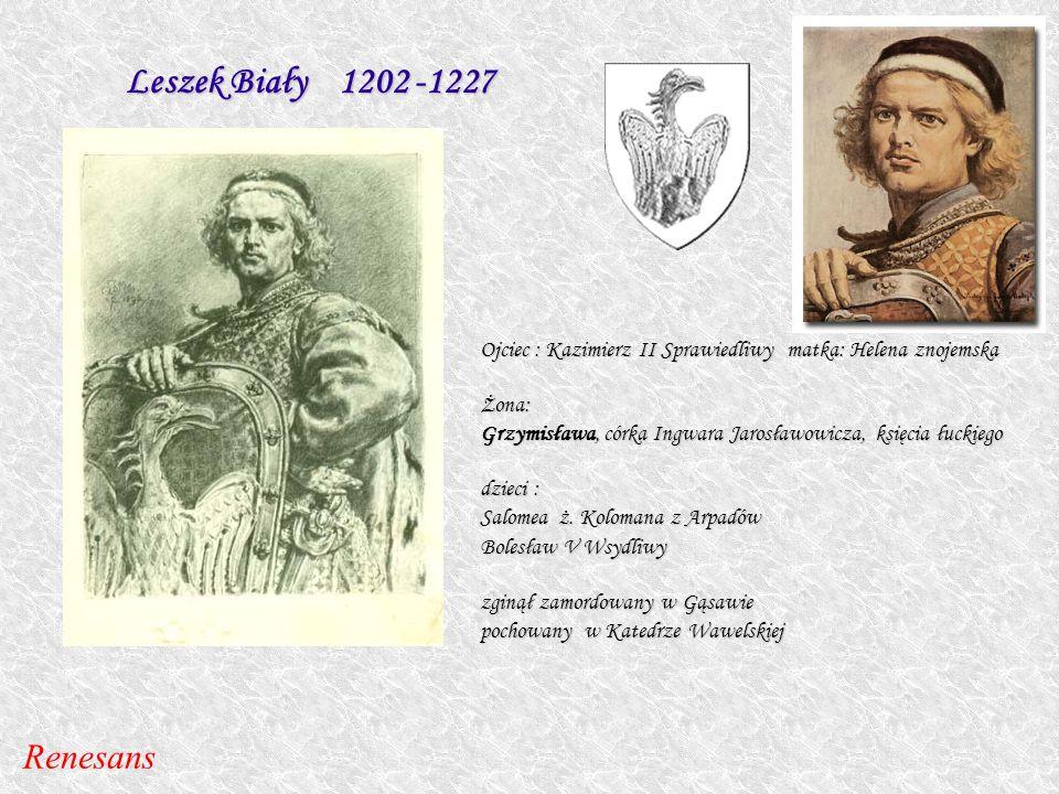 Leszek Biały 1202 -1227 Ojciec : Kazimierz II Sprawiedliwy matka: Helena znojemska Żona: Grzymisława, córka Ingwara Jarosławowicza, księcia łuckiego d