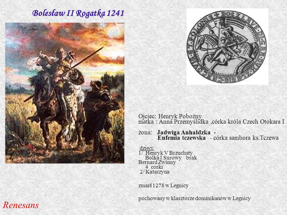 Bolesław II Rogatka 1241 Ojciec: Henryk Pobożny matka : Anna Przemyślidka,córka króla Czech Otokara I żona: Jadwiga Anhaldzka - Eufemia tczewska - cór