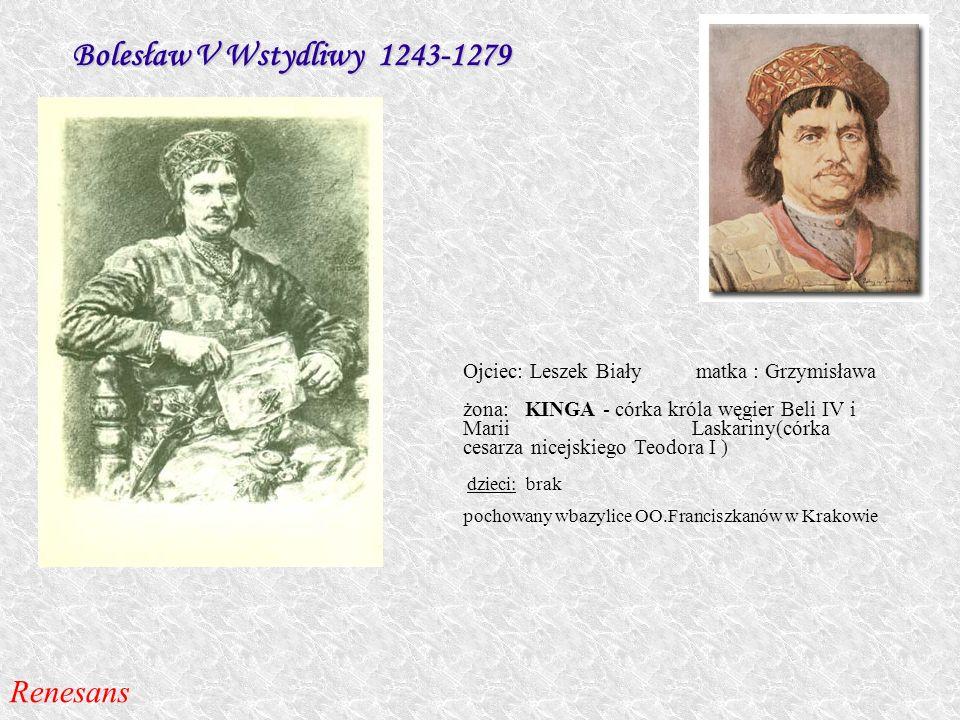 Bolesław V Wstydliwy 1243-1279 Ojciec: Leszek Biały matka : Grzymisława żona: KINGA - córka króla węgier Beli IV i Marii Laskariny(córka cesarza nicej