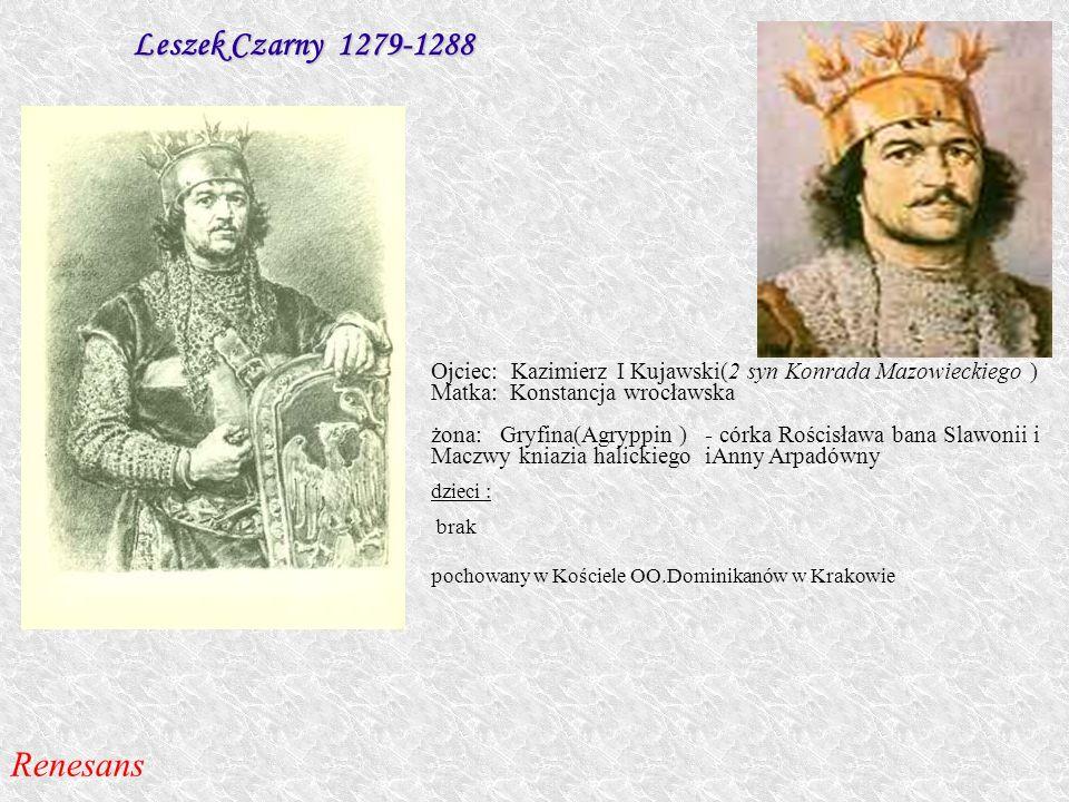 Leszek Czarny 1279-1288 Ojciec: Kazimierz I Kujawski(2 syn Konrada Mazowieckiego ) Matka: Konstancja wrocławska żona: Gryfina(Agryppin ) - córka Rości