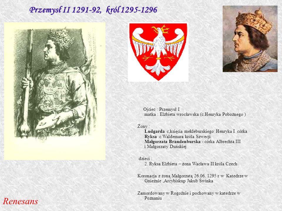 Przemysł II 1291-92, król 1295-1296 Ojciec : Przemysł I matka : Elżbieta wrocławska (c.Henryka Pobożnego ) Żony : Ludgarda c,księcia mekleburskiego He
