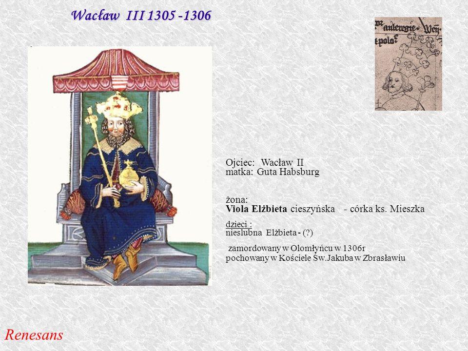 Wacław III 1305 -1306 Ojciec: Wacław II matka: Guta Habsburg żona: Viola Elżbieta cieszyńska - córka ks. Mieszka dzieci : nieslubna Elżbieta - (?) zam