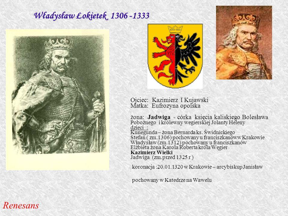 Władysław Łokietek 1306 -1333 Ojciec: Kazimierz I Kujawski Matka: Eufrozyna opolska żona: Jadwiga - córka księcia kaliskiego Bolesław a Pobożnego i kr