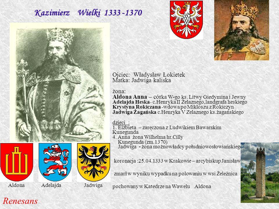 Kazimierz Wielki 1333 -1370 Ojciec: Władysław Łokietek Matka: Jadwiga kaliska żona: Aldona Anna – cór ka W-go ks. Litwy Giedymina i Jewny Adelajda Hes