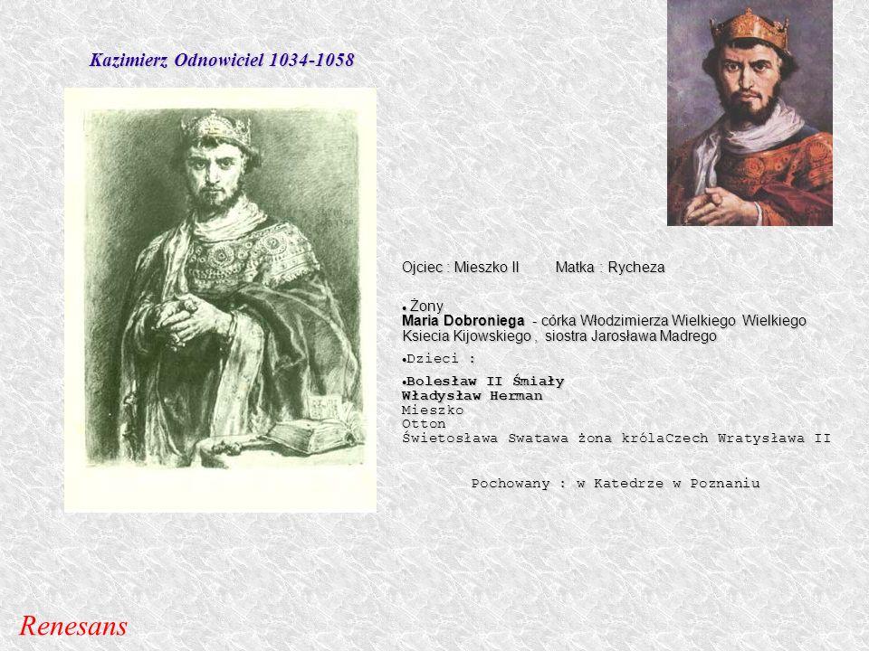 Kazimierz Odnowiciel 1034-1058 Ojciec : Mieszko II Matka : Rycheza Żony Maria Dobroniega - córka Włodzimierza Wielkiego Wielkiego Ksiecia Kijowskiego,