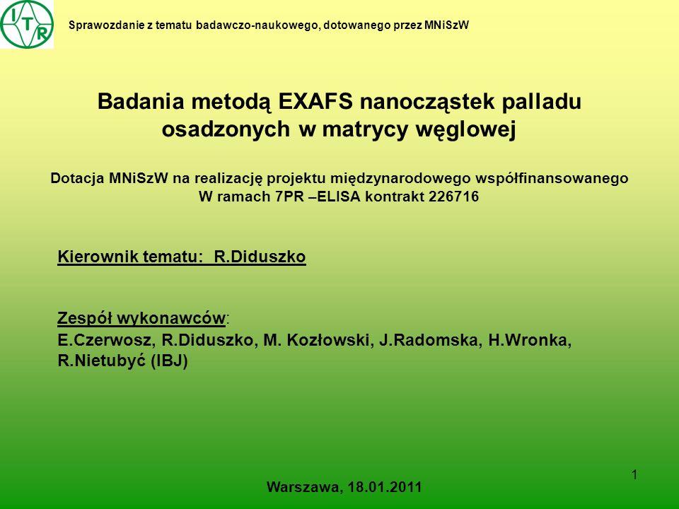 1 Sprawozdanie z tematu badawczo-naukowego, dotowanego przez MNiSzW Badania metodą EXAFS nanocząstek palladu osadzonych w matrycy węglowej Dotacja MNiSzW na realizację projektu międzynarodowego współfinansowanego W ramach 7PR –ELISA kontrakt 226716 Kierownik tematu: R.Diduszko Zespół wykonawców: E.Czerwosz, R.Diduszko, M.