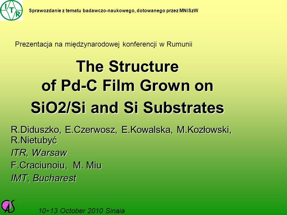 The Structure of Pd-C Film Grown on SiO2/Si and Si Substrates R.Diduszko, E.Czerwosz, E.Kowalska, M.Kozłowski, R.Nietubyć ITR, Warsaw F.Craciunoiu, M.