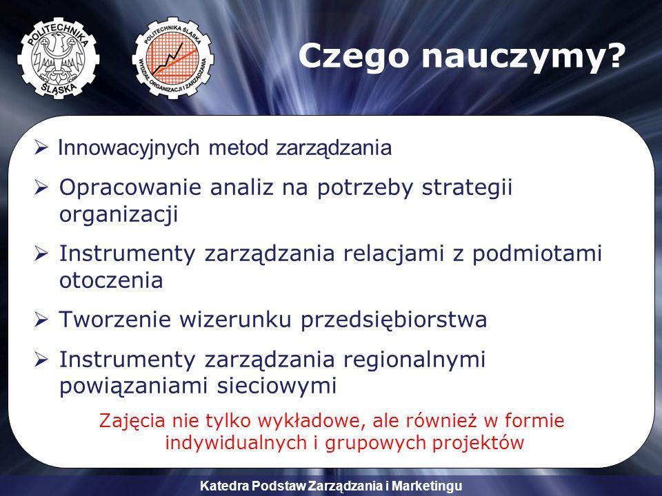 Katedra Podstaw Zarządzania i Marketingu Czego nauczymy? Innowacyjnych metod zarządzania Opracowanie analiz na potrzeby strategii organizacji Instrume