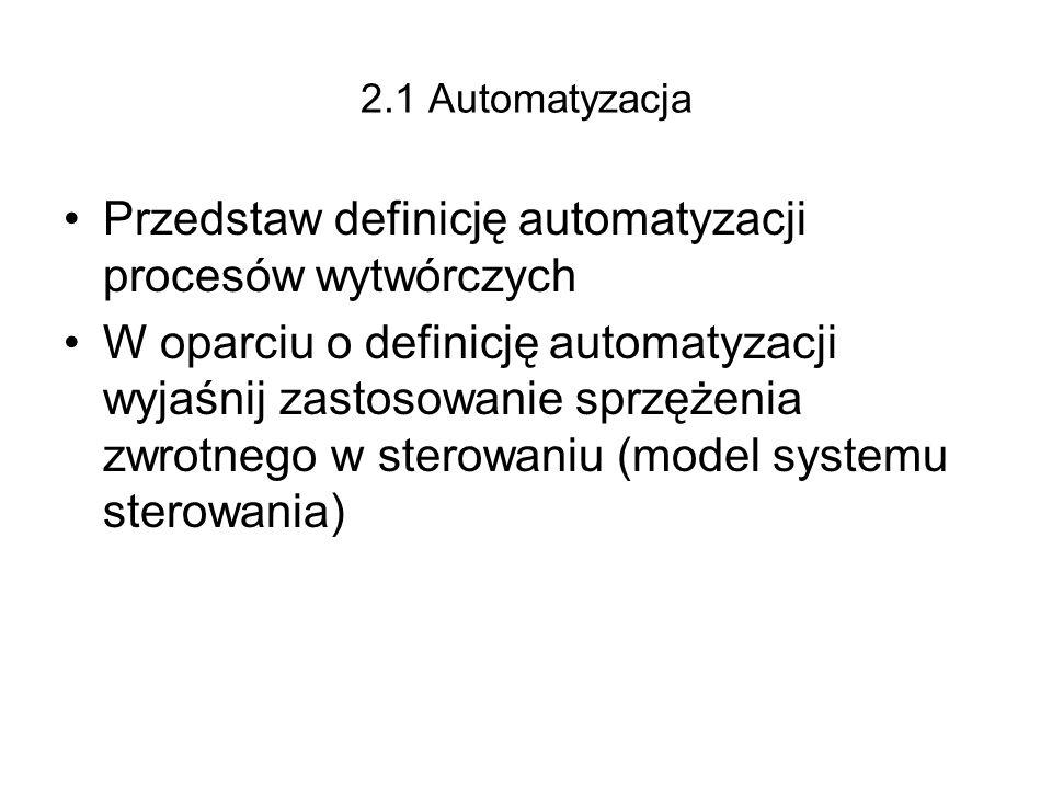 2.1 Automatyzacja Przedstaw definicję automatyzacji procesów wytwórczych W oparciu o definicję automatyzacji wyjaśnij zastosowanie sprzężenia zwrotneg