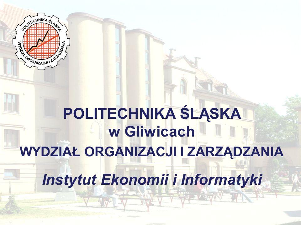 POLITECHNIKA ŚLĄSKA w Gliwicach WYDZIAŁ ORGANIZACJI I ZARZĄDZANIA Instytut Ekonomii i Informatyki