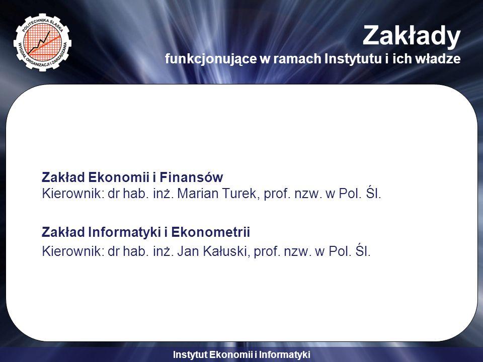Instytut Ekonomii i Informatyki Zakłady funkcjonujące w ramach Instytutu i ich władze Zakład Ekonomii i Finansów Kierownik: dr hab.