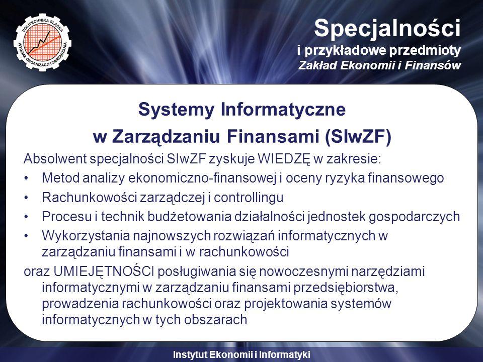 Instytut Ekonomii i Informatyki Specjalności i przykładowe przedmioty Zakład Ekonomii i Finansów Systemy Informatyczne w Zarządzaniu Finansami (SIwZF) Absolwent specjalności SIwZF zyskuje WIEDZĘ w zakresie: Metod analizy ekonomiczno-finansowej i oceny ryzyka finansowego Rachunkowości zarządczej i controllingu Procesu i technik budżetowania działalności jednostek gospodarczych Wykorzystania najnowszych rozwiązań informatycznych w zarządzaniu finansami i w rachunkowości oraz UMIEJĘTNOŚCI posługiwania się nowoczesnymi narzędziami informatycznymi w zarządzaniu finansami przedsiębiorstwa, prowadzenia rachunkowości oraz projektowania systemów informatycznych w tych obszarach