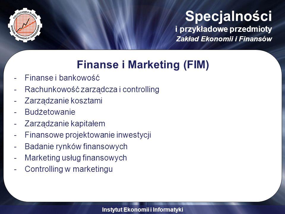 Instytut Ekonomii i Informatyki Specjalności i przykładowe przedmioty Zakład Ekonomii i Finansów Finanse i Marketing (FIM) -Finanse i bankowość -Rachunkowość zarządcza i controlling -Zarządzanie kosztami -Budżetowanie -Zarządzanie kapitałem -Finansowe projektowanie inwestycji -Badanie rynków finansowych -Marketing usług finansowych -Controlling w marketingu