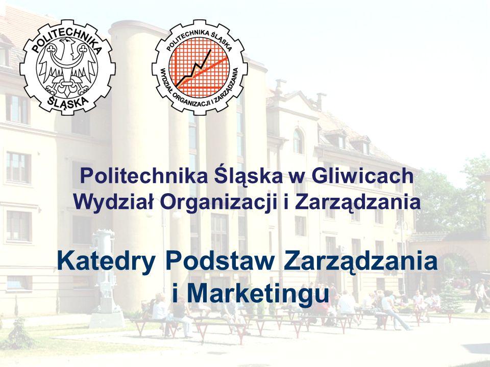 Politechnika Śląska w Gliwicach Wydział Organizacji i Zarządzania Katedry Podstaw Zarządzania i Marketingu
