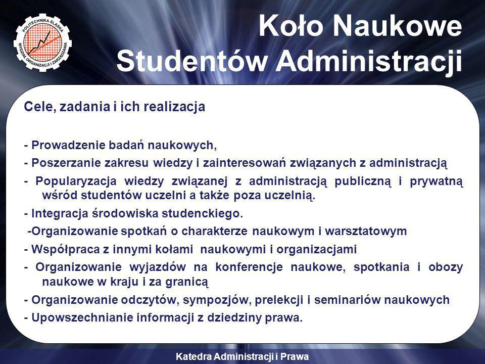 Katedra Administracji i Prawa Koło Naukowe Studentów Administracji Cele, zadania i ich realizacja - Prowadzenie badań naukowych, - Poszerzanie zakresu