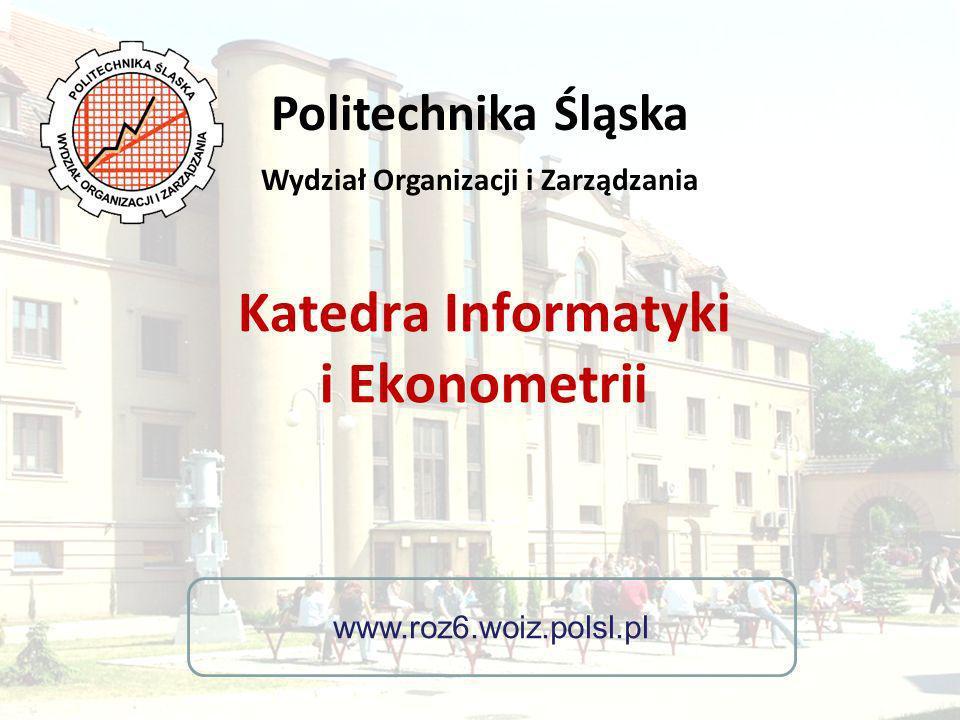 Katedra Informatyki i Ekonometrii www.roz6.woiz.polsl.pl Politechnika Śląska Wydział Organizacji i Zarządzania