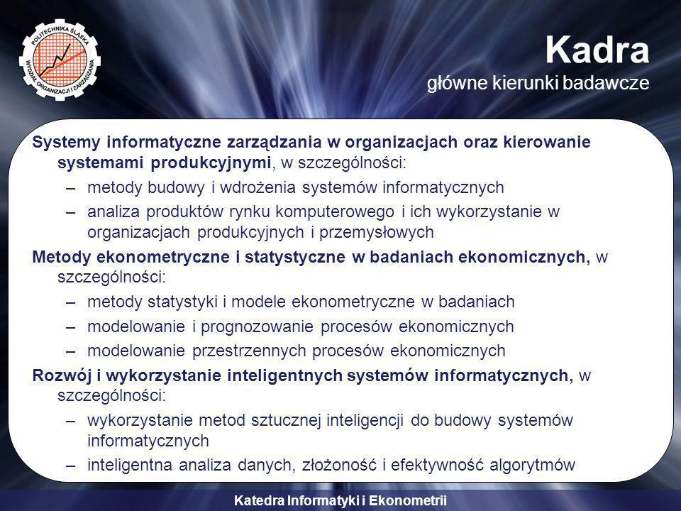 Katedra Informatyki i Ekonometrii Kadra szczegółowe obszary zainteresowań –Administracja sieciami komputerowymi –Administracja systemami komputerowymi –Technologie internetowe –Algorytmy genetyczne i automaty komórkowe –Bazy danych i inteligencja biznesowa –Zarządzanie projektami informatycznymi –Bezpieczeństwo systemów informatycznych –Biometryczne metody identyfikacji –E-commerce, e-biznes, e-learning –Logika rozmyta i systemy inteligentne –Prognozowanie i symulacje –Systemy wspomagania decyzji –Teoria gier –Algorytmy ewolucyjne i sieci neuronowe