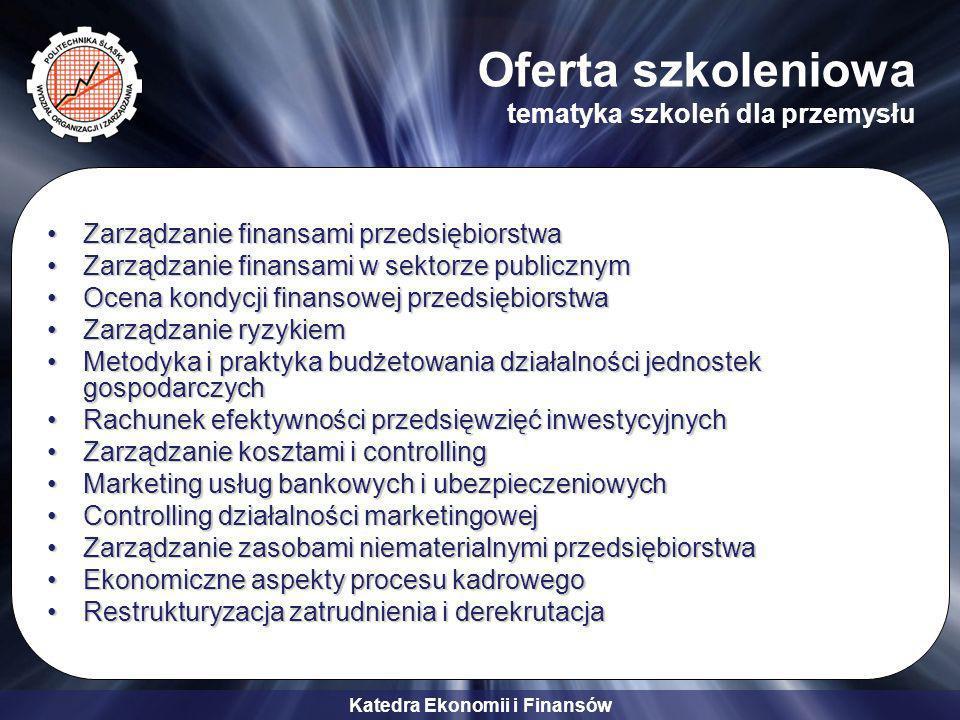 Katedra Ekonomii i Finansów Oferta szkoleniowa tematyka szkoleń dla przemysłu Zarządzanie finansami przedsiębiorstwaZarządzanie finansami przedsiębiorstwa Zarządzanie finansami w sektorze publicznymZarządzanie finansami w sektorze publicznym Ocena kondycji finansowej przedsiębiorstwaOcena kondycji finansowej przedsiębiorstwa Zarządzanie ryzykiemZarządzanie ryzykiem Metodyka i praktyka budżetowania działalności jednostek gospodarczychMetodyka i praktyka budżetowania działalności jednostek gospodarczych Rachunek efektywności przedsięwzięć inwestycyjnychRachunek efektywności przedsięwzięć inwestycyjnych Zarządzanie kosztami i controllingZarządzanie kosztami i controlling Marketing usług bankowych i ubezpieczeniowychMarketing usług bankowych i ubezpieczeniowych Controlling działalności marketingowejControlling działalności marketingowej Zarządzanie zasobami niematerialnymi przedsiębiorstwaZarządzanie zasobami niematerialnymi przedsiębiorstwa Ekonomiczne aspekty procesu kadrowegoEkonomiczne aspekty procesu kadrowego Restrukturyzacja zatrudnienia i derekrutacjaRestrukturyzacja zatrudnienia i derekrutacja