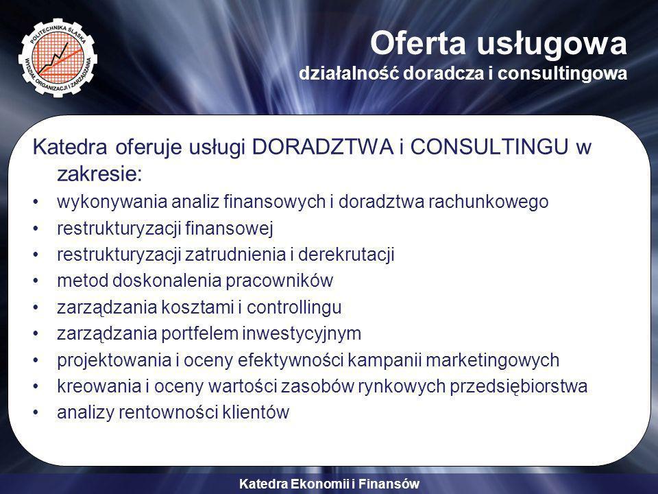 Katedra Ekonomii i Finansów Oferta usługowa działalność doradcza i consultingowa Katedra oferuje usługi DORADZTWA i CONSULTINGU w zakresie: wykonywania analiz finansowych i doradztwa rachunkowego restrukturyzacji finansowej restrukturyzacji zatrudnienia i derekrutacji metod doskonalenia pracowników zarządzania kosztami i controllingu zarządzania portfelem inwestycyjnym projektowania i oceny efektywności kampanii marketingowych kreowania i oceny wartości zasobów rynkowych przedsiębiorstwa analizy rentowności klientów