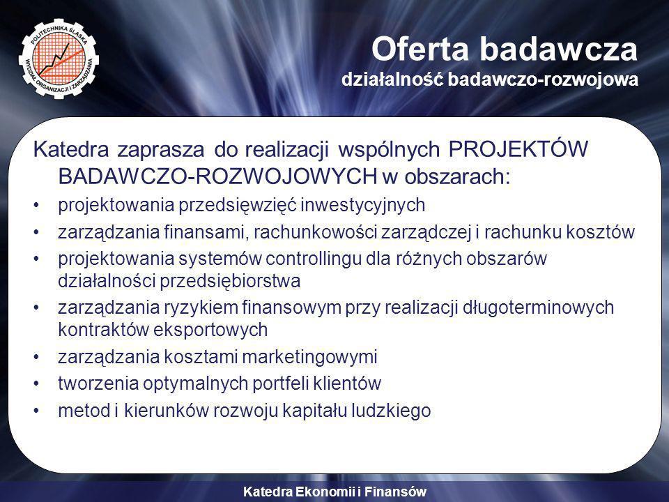 Katedra Ekonomii i Finansów Oferta badawcza działalność badawczo-rozwojowa Katedra zaprasza do realizacji wspólnych PROJEKTÓW BADAWCZO-ROZWOJOWYCH w obszarach: projektowania przedsięwzięć inwestycyjnych zarządzania finansami, rachunkowości zarządczej i rachunku kosztów projektowania systemów controllingu dla różnych obszarów działalności przedsiębiorstwa zarządzania ryzykiem finansowym przy realizacji długoterminowych kontraktów eksportowych zarządzania kosztami marketingowymi tworzenia optymalnych portfeli klientów metod i kierunków rozwoju kapitału ludzkiego
