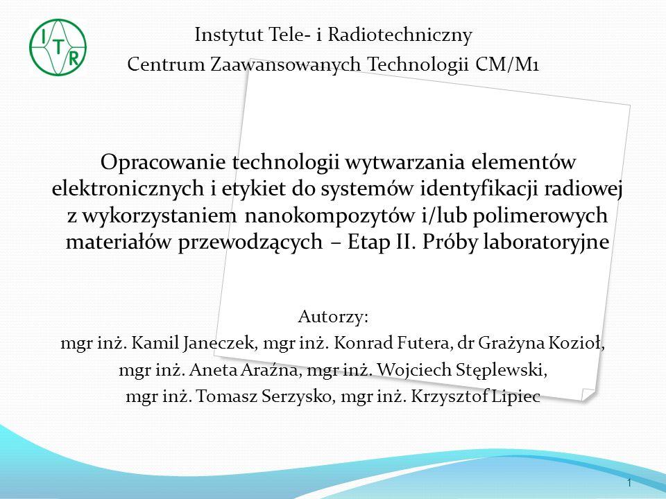 Zakres badań Badania porównawcze nanokompozytów i polimerowych materiałów przewodzących do wytwarzania etykiet do systemów identyfikacji radiowej RFID Rozbudowa stanowiska do wytwarzania układów organicznej elektroniki na bazie materiałów przewodzących oraz opracowanie oprogramowania Próby laboratoryjne drukowania materiałów funkcjonalnych na podłożach organicznych i nieorganicznych różnymi Testy funkcjonalności drukowanych elementów elektronicznych Badanie technik montażu struktur półprzewodnikowych do wytworzonych anten RFID – próby laboratoryjne Badania starzeniowe wytworzonych organicznych, drukowanych elementów elektronicznych i etykiet do systemów identyfikacji radiowej RFID