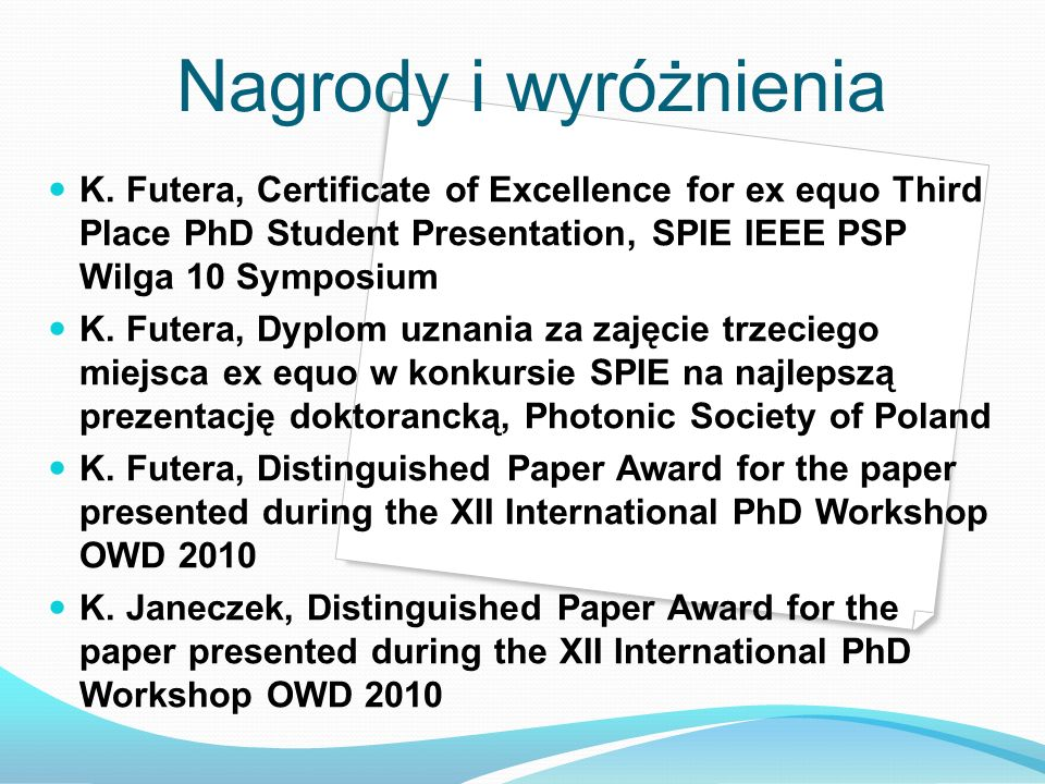 Nagrody i wyróżnienia K. Futera, Certificate of Excellence for ex equo Third Place PhD Student Presentation, SPIE IEEE PSP Wilga 10 Symposium K. Futer