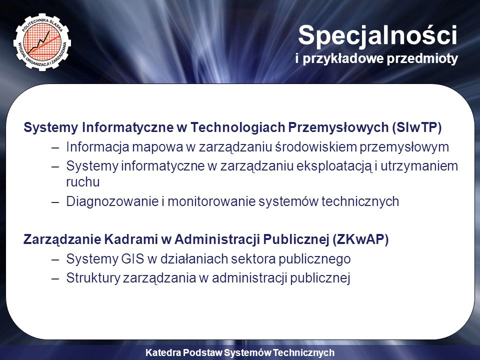 Katedra Podstaw Systemów Technicznych Specjalności i przykładowe przedmioty Systemy Informatyczne w Technologiach Przemysłowych (SIwTP) –Informacja mapowa w zarządzaniu środowiskiem przemysłowym –Systemy informatyczne w zarządzaniu eksploatacją i utrzymaniem ruchu –Diagnozowanie i monitorowanie systemów technicznych Zarządzanie Kadrami w Administracji Publicznej (ZKwAP) –Systemy GIS w działaniach sektora publicznego –Struktury zarządzania w administracji publicznej
