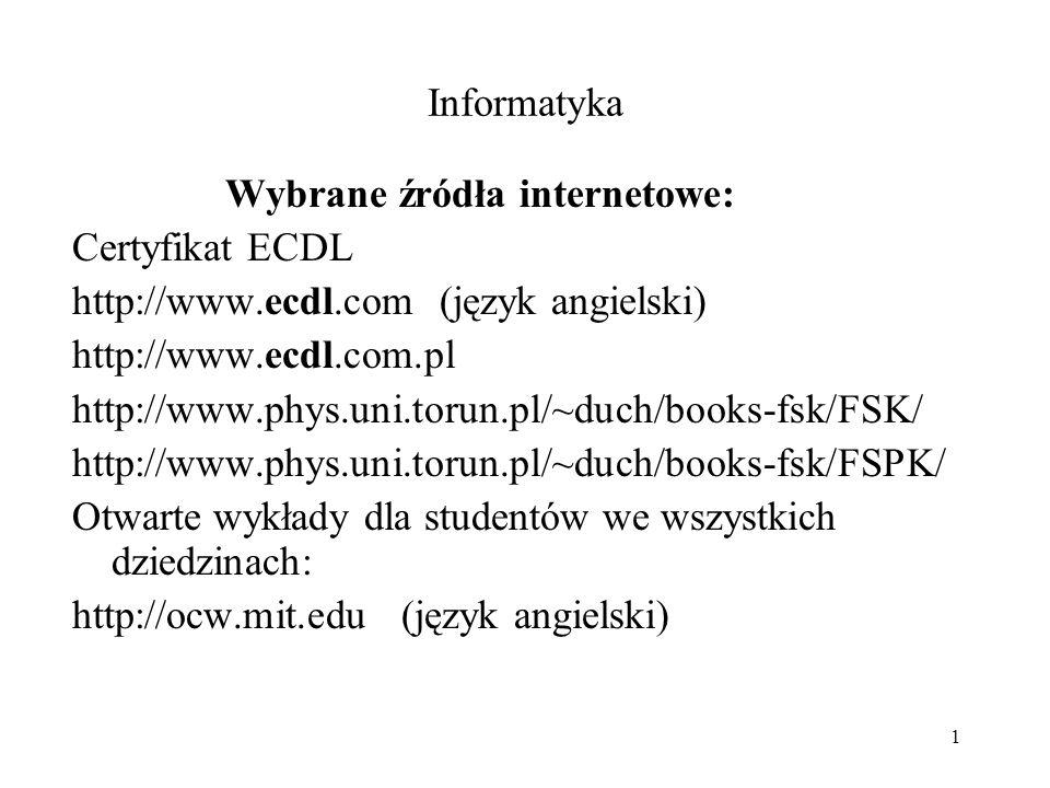 1 Informatyka Wybrane źródła internetowe: Certyfikat ECDL http://www.ecdl.com (język angielski) http://www.ecdl.com.pl http://www.phys.uni.torun.pl/~duch/books-fsk/FSK/ http://www.phys.uni.torun.pl/~duch/books-fsk/FSPK/ Otwarte wykłady dla studentów we wszystkich dziedzinach: http://ocw.mit.edu (język angielski)