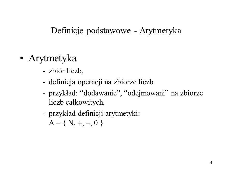 4 Definicje podstawowe - Arytmetyka Arytmetyka -zbiór liczb, -definicja operacji na zbiorze liczb -przykład: dodawanie, odejmowani na zbiorze liczb całkowitych, -przykład definicji arytmetyki: A = {