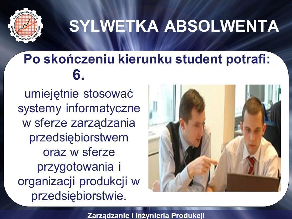 Zarządzanie i Inżynieria Produkcji SYLWETKA ABSOLWENTA 6. umiejętnie stosować systemy informatyczne w sferze zarządzania przedsiębiorstwem oraz w sfer