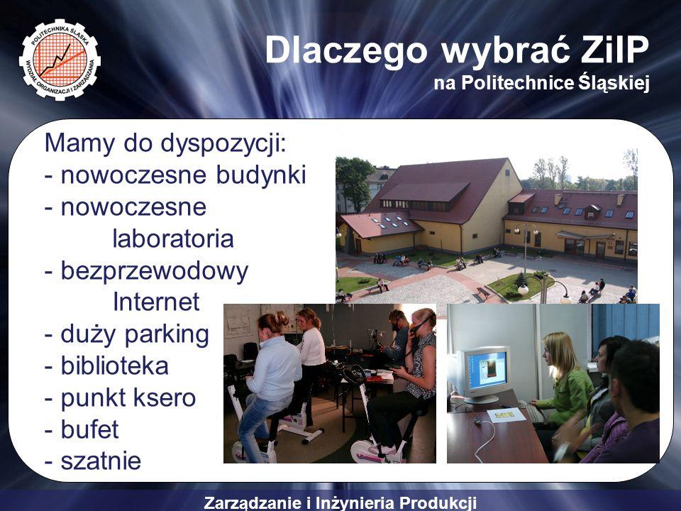 Zarządzanie i Inżynieria Produkcji Dlaczego wybrać ZiIP na Politechnice Śląskiej Mamy do dyspozycji: - nowoczesne budynki - nowoczesne laboratoria - b