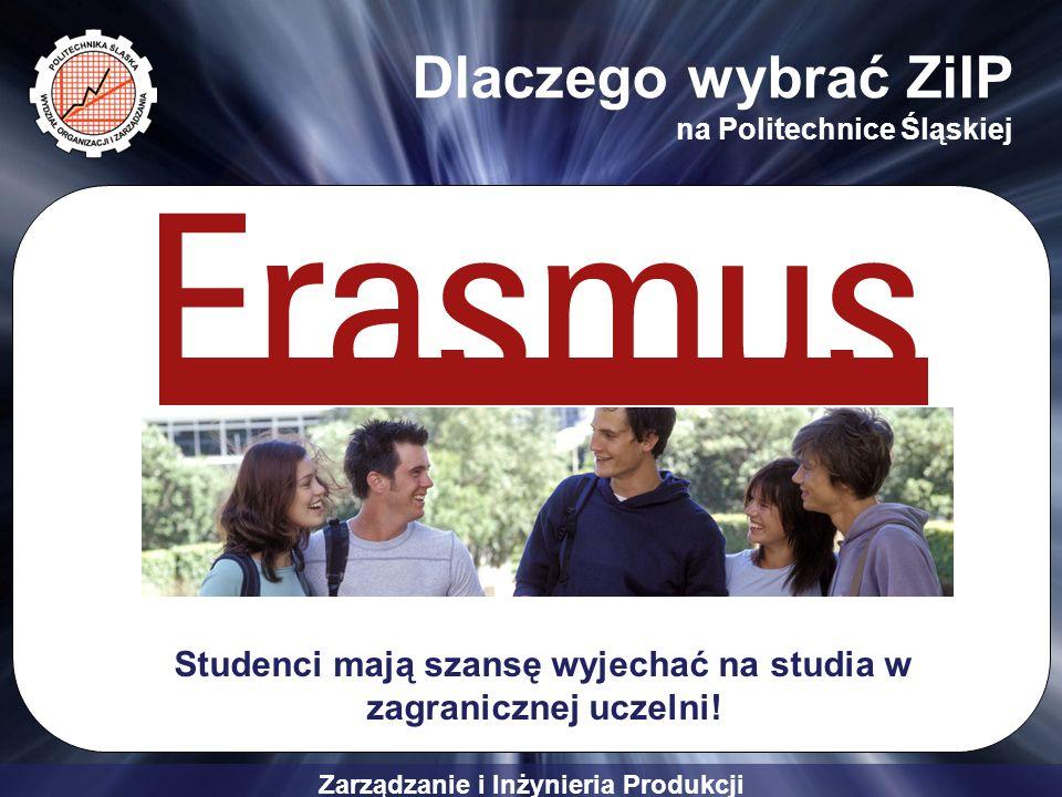 Zarządzanie i Inżynieria Produkcji Dlaczego wybrać ZiIP na Politechnice Śląskiej Studenci mają szansę wyjechać na studia w zagranicznej uczelni!