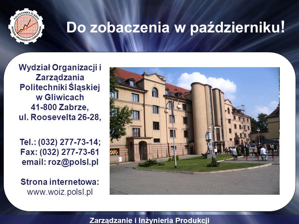 Zarządzanie i Inżynieria Produkcji Do zobaczenia w październiku ! Wydział Organizacji i Zarządzania Politechniki Śląskiej w Gliwicach 41-800 Zabrze, u