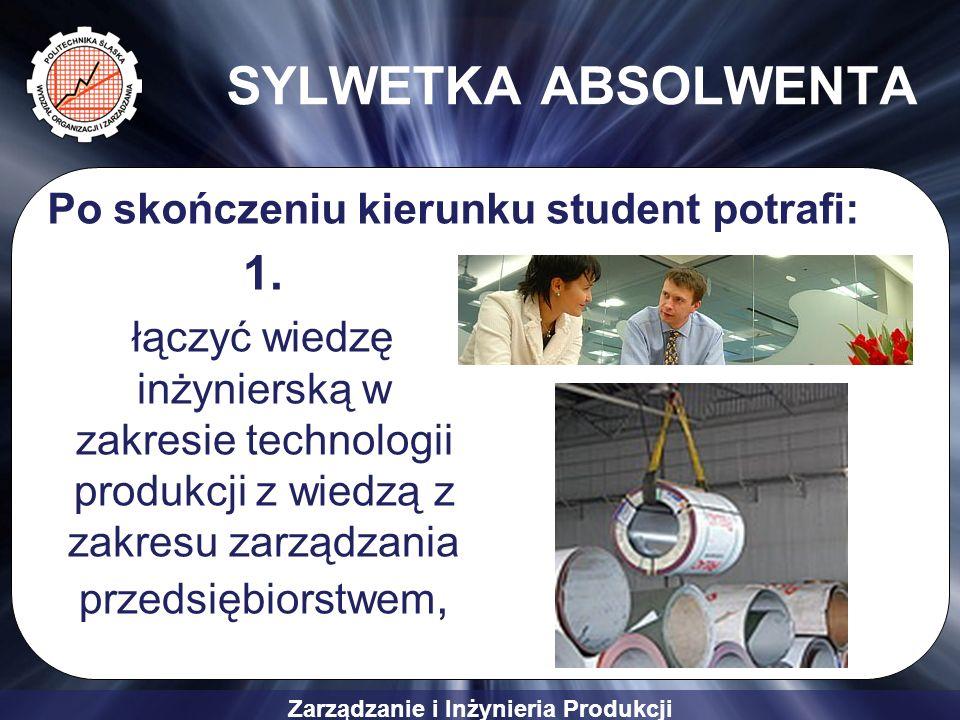 Zarządzanie i Inżynieria Produkcji SYLWETKA ABSOLWENTA 1. łączyć wiedzę inżynierską w zakresie technologii produkcji z wiedzą z zakresu zarządzania pr