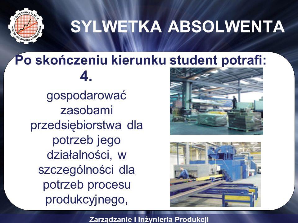 Zarządzanie i Inżynieria Produkcji SYLWETKA ABSOLWENTA 4. gospodarować zasobami przedsiębiorstwa dla potrzeb jego działalności, w szczególności dla po